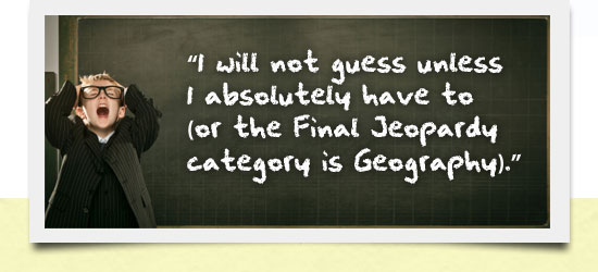 I will not guess unless I absolutely have to (or the Final Jeopardy category is Geography).